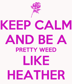 Poster: KEEP CALM AND BE A PRETTY WEED LIKE HEATHER