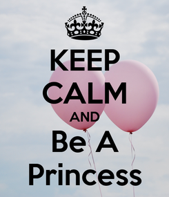 Poster: KEEP CALM AND Be A Princess