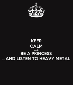 Poster: KEEP CALM AND BE A PRINCESS ...AND LISTEN TO HEAVY METAL