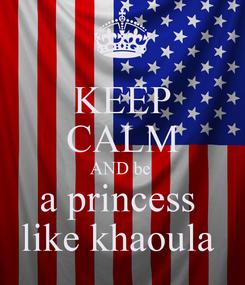 Poster: KEEP CALM AND be  a princess  like khaoula