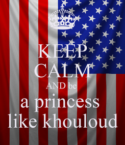 Poster: KEEP CALM AND be  a princess  like khouloud