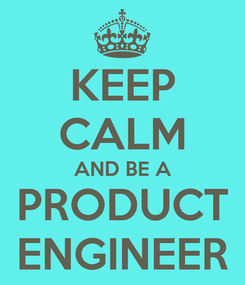 Poster: KEEP CALM AND BE A PRODUCT ENGINEER