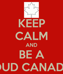 Poster: KEEP CALM AND BE A PROUD CANADIAN