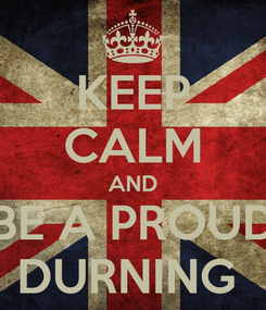 Poster: KEEP CALM AND BE A PROUD DURNING