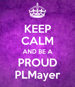 Poster: KEEP CALM AND BE A PROUD PLMayer
