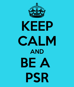 Poster: KEEP CALM AND BE A  PSR