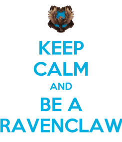 Poster: KEEP CALM AND BE A RAVENCLAW