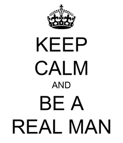 Poster: KEEP CALM AND BE A REAL MAN