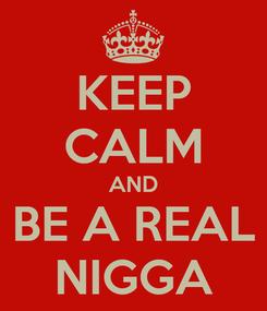 Poster: KEEP CALM AND BE A REAL NIGGA