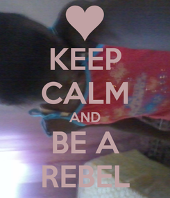 Poster: KEEP CALM AND BE A REBEL
