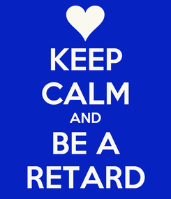 Poster: KEEP CALM AND BE A RETARD