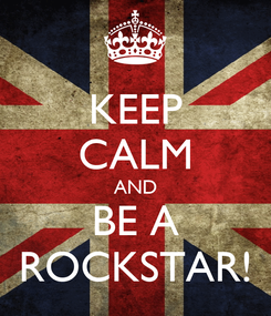 Poster: KEEP CALM AND BE A ROCKSTAR!