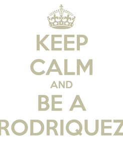Poster: KEEP CALM AND BE A RODRIQUEZ