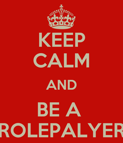 Poster: KEEP CALM AND BE A  ROLEPALYER