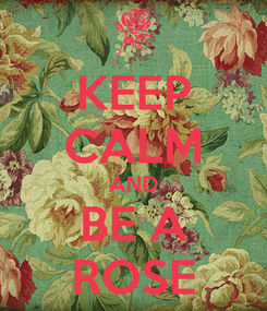 Poster: KEEP CALM AND BE A ROSE