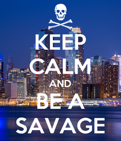 Poster: KEEP CALM AND BE A SAVAGE