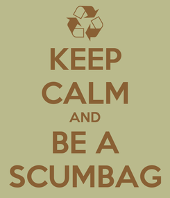 Poster: KEEP CALM AND BE A SCUMBAG