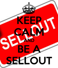 Poster: KEEP CALM AND BE A SELLOUT
