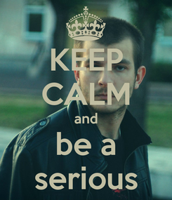 Poster: KEEP CALM and be a serious
