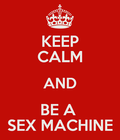 Poster: KEEP CALM AND BE A  SEX MACHINE