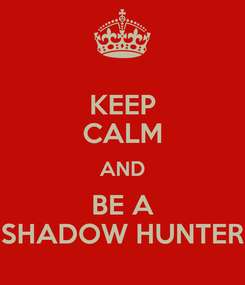 Poster: KEEP CALM AND BE A SHADOW HUNTER