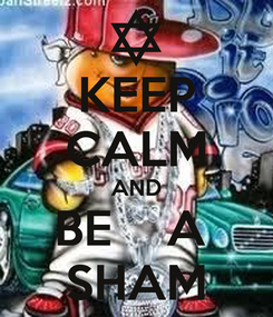 Poster: KEEP CALM AND BE    A  SHAM