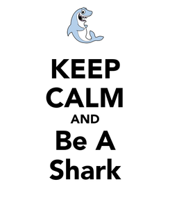 Poster: KEEP CALM AND Be A Shark