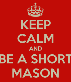 Poster: KEEP CALM AND BE A SHORT MASON