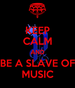 Poster: KEEP CALM AND BE A SLAVE OF MUSIC