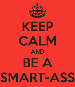 Poster: KEEP CALM AND BE A SMART-ASS