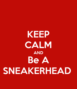 Poster: KEEP CALM AND Be A SNEAKERHEAD