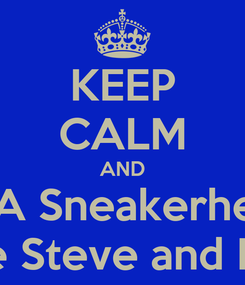 Poster: KEEP CALM AND Be A Sneakerhead  Like Steve and Raul