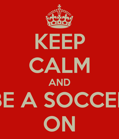 Poster: KEEP CALM AND BE A SOCCER ON