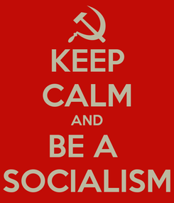 Poster: KEEP CALM AND BE A  SOCIALISM