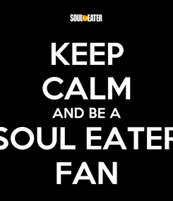 Poster: KEEP CALM AND BE A SOUL EATER FAN