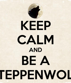 Poster: KEEP CALM AND BE A STEPPENWOLF