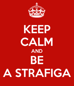 Poster: KEEP CALM AND BE A STRAFIGA