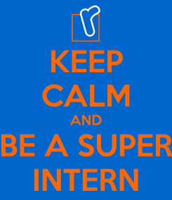 Poster: KEEP CALM AND BE A SUPER INTERN