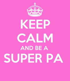 Poster: KEEP CALM AND BE A  SUPER PA