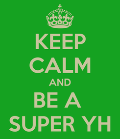 Poster: KEEP CALM AND BE A  SUPER YH