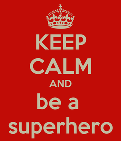 Poster: KEEP CALM AND be a  superhero