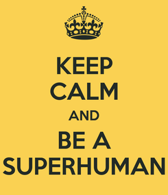 Poster: KEEP CALM AND BE A SUPERHUMAN