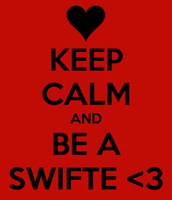 Poster: KEEP CALM AND BE A SWIFTE <3