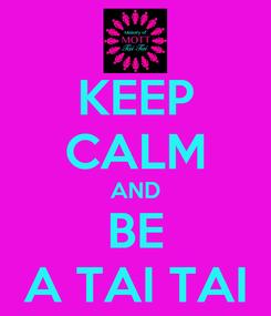 Poster: KEEP CALM AND BE A TAI TAI