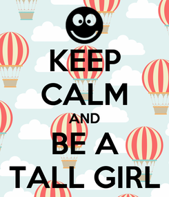 Poster: KEEP CALM AND BE A TALL GIRL
