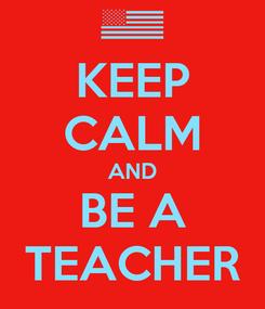 Poster: KEEP CALM AND BE A TEACHER