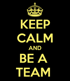 Poster: KEEP CALM AND BE A  TEAM