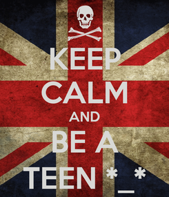 Poster: KEEP CALM AND BE A TEEN *_*