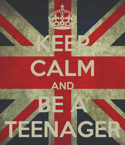 Poster: KEEP CALM AND BE A TEENAGER