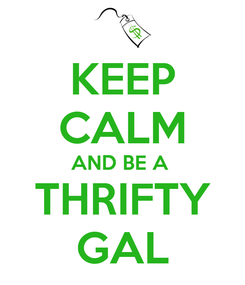 Poster: KEEP CALM AND BE A  THRIFTY GAL